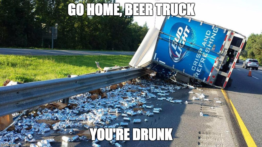beer truck | GO HOME, BEER TRUCK YOU'RE DRUNK | image tagged in beer truck | made w/ Imgflip meme maker