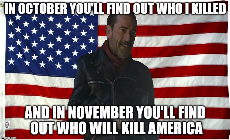 Who will survive what's coming? | IN OCTOBER YOU'LL FIND OUT WHO I KILLED AND IN NOVEMBER YOU'LL FIND OUT WHO WILL KILL AMERICA | image tagged in vote for negan,the walking dead,negan,political,memes | made w/ Imgflip meme maker