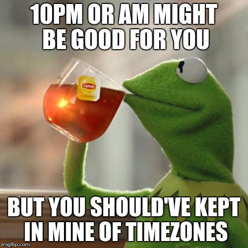 But Thats None Of My Business Meme | 10PM OR AM MIGHT BE GOOD FOR YOU BUT YOU SHOULD'VE KEPT IN MINE OF TIMEZONES | image tagged in memes,but thats none of my business,kermit the frog | made w/ Imgflip meme maker