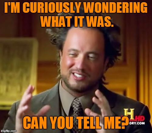 Ancient Aliens Meme | I'M CURIOUSLY WONDERING WHAT IT WAS. CAN YOU TELL ME? | image tagged in memes,ancient aliens | made w/ Imgflip meme maker