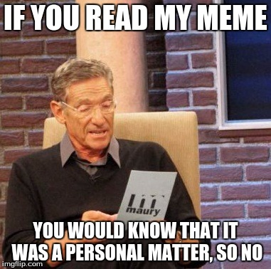 Maury Lie Detector Meme | IF YOU READ MY MEME YOU WOULD KNOW THAT IT WAS A PERSONAL MATTER, SO NO | image tagged in memes,maury lie detector | made w/ Imgflip meme maker