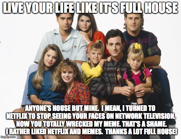 Full House | LIVE YOUR LIFE LIKE IT'S FULL HOUSE ANYONE'S HOUSE BUT MINE.  I MEAN, I TURNED TO NETFLIX TO STOP SEEING YOUR FACES ON NETWORK TELEVISION.   | image tagged in full house | made w/ Imgflip meme maker