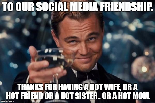 This is what it boils down to. | TO OUR SOCIAL MEDIA FRIENDSHIP. THANKS FOR HAVING A HOT WIFE, OR A HOT FRIEND OR A HOT SISTER.. OR A HOT MOM. | image tagged in memes,leonardo dicaprio cheers,creeper,friendship,cheater,truth hurts | made w/ Imgflip meme maker