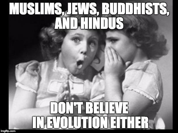 Psst I'll let you in on a secret | MUSLIMS, JEWS, BUDDHISTS, AND HINDUS DON'T BELIEVE IN EVOLUTION EITHER | image tagged in psst i'll let you in on a secret | made w/ Imgflip meme maker