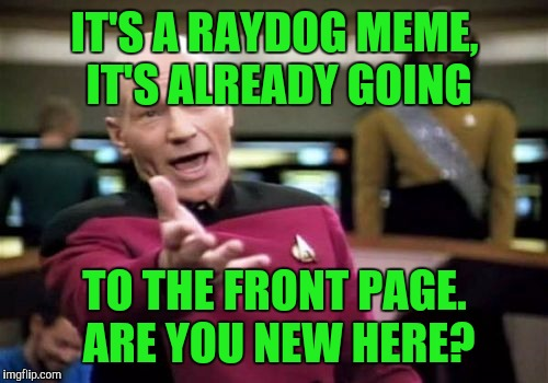 Picard Wtf Meme | IT'S A RAYDOG MEME, IT'S ALREADY GOING TO THE FRONT PAGE. ARE YOU NEW HERE? | image tagged in memes,picard wtf | made w/ Imgflip meme maker