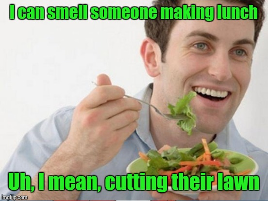 I can smell someone making lunch Uh, I mean, cutting their lawn | made w/ Imgflip meme maker