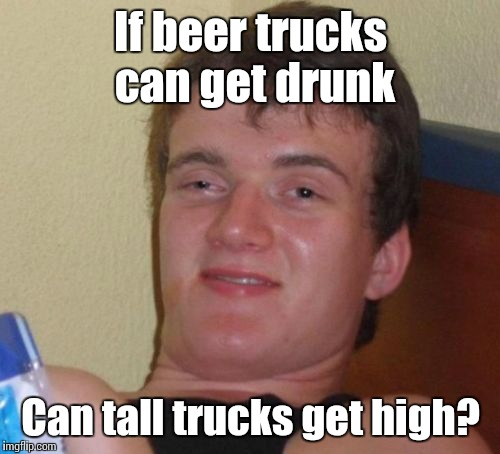 10 Guy Meme | If beer trucks can get drunk Can tall trucks get high? | image tagged in memes,10 guy | made w/ Imgflip meme maker