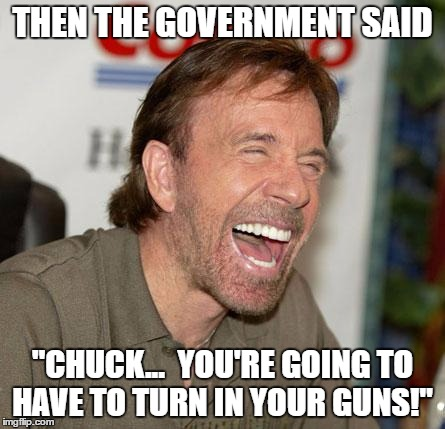 "Chuck Norris Laughing | THEN THE GOVERNMENT SAID ""CHUCK...  YOU'RE GOING TO HAVE TO TURN IN YOUR GUNS!"" 