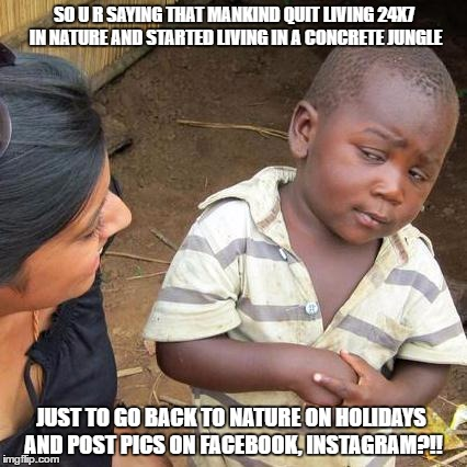 Skeptical African Kid, Full | SO U R SAYING THAT MANKIND QUIT LIVING 24X7 IN NATURE AND STARTED LIVING IN A CONCRETE JUNGLE JUST TO GO BACK TO NATURE ON HOLIDAYS AND POST | image tagged in skeptical african kid full | made w/ Imgflip meme maker
