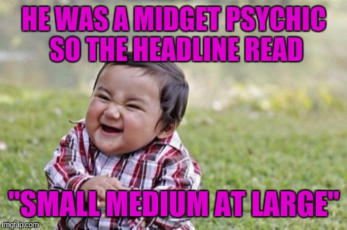 "Evil Toddler Meme | HE WAS A MIDGET PSYCHIC SO THE HEADLINE READ ""SMALL MEDIUM AT LARGE"" 
