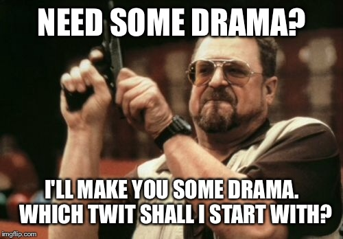 Am I The Only One Around Here Meme | NEED SOME DRAMA? I'LL MAKE YOU SOME DRAMA.  WHICH TWIT SHALL I START WITH? | image tagged in memes,am i the only one around here | made w/ Imgflip meme maker