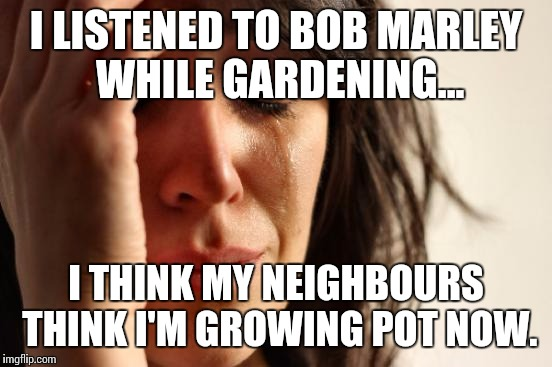 First World Problems Meme | I LISTENED TO BOB MARLEY WHILE GARDENING... I THINK MY NEIGHBOURS THINK I'M GROWING POT NOW. | image tagged in memes,first world problems,bob marley | made w/ Imgflip meme maker