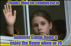 Payback WILL BE a Mother. |  Thanks Mom for sending me to; Summer Camp, hope u enjoy the Home when ur 70 | image tagged in summercamp,camp,summer,summer time,summer vacation | made w/ Imgflip meme maker