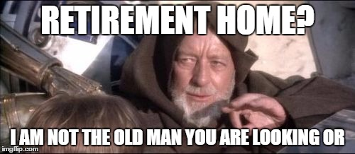 These Aren't The Droids You Were Looking For |  RETIREMENT HOME? I AM NOT THE OLD MAN YOU ARE LOOKING OR | image tagged in memes,these arent the droids you were looking for | made w/ Imgflip meme maker