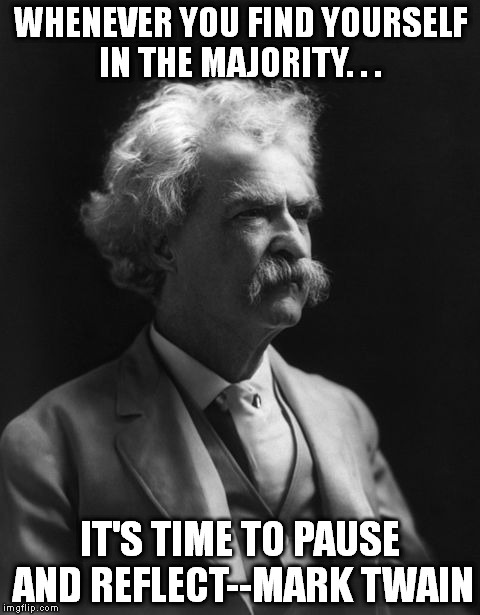 WHENEVER YOU FIND YOURSELF IN THE MAJORITY. . . IT'S TIME TO PAUSE AND REFLECT--MARK TWAIN | image tagged in reflection,mark twain thought,inspirational quote,unique,memes | made w/ Imgflip meme maker