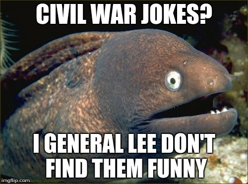 Bad Joke Eel |  CIVIL WAR JOKES? I GENERAL LEE DON'T FIND THEM FUNNY | image tagged in memes,bad joke eel | made w/ Imgflip meme maker