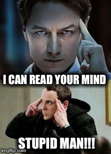 Sheldon Cooper Mind Control | I CAN READ YOUR MIND STUPID MAN!!! | image tagged in sheldon big bang theory,professor x,marvel,x-men,comedy | made w/ Imgflip meme maker