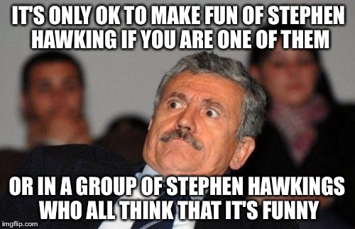 IT'S ONLY OK TO MAKE FUN OF STEPHEN HAWKING IF YOU ARE ONE OF THEM OR IN A GROUP OF STEPHEN HAWKINGS WHO ALL THINK THAT IT'S FUNNY | made w/ Imgflip meme maker