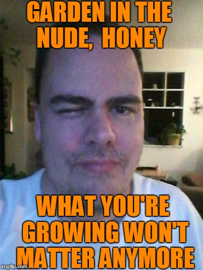 GARDEN IN THE NUDE,  HONEY WHAT YOU'RE GROWING WON'T MATTER ANYMORE | made w/ Imgflip meme maker