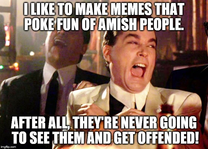 Good Fellas Hilarious Meme | I LIKE TO MAKE MEMES THAT POKE FUN OF AMISH PEOPLE. AFTER ALL, THEY'RE NEVER GOING TO SEE THEM AND GET OFFENDED! | image tagged in memes,good fellas hilarious | made w/ Imgflip meme maker