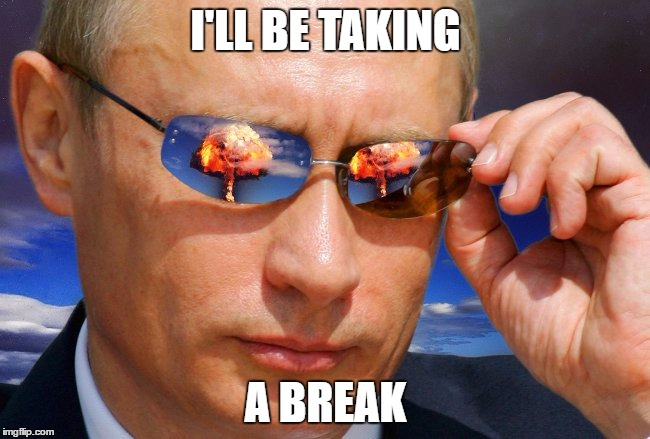 I Just Need To Get Some Stuff in Order, I'll Be Back in Time For The 4th | I'LL BE TAKING A BREAK | image tagged in putin nuke,olympianproduct,break | made w/ Imgflip meme maker