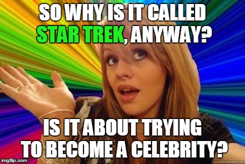 Spaced, the final frontier | SO WHY IS IT CALLED STAR TREK, ANYWAY? IS IT ABOUT TRYING TO BECOME A CELEBRITY? STAR TREK | image tagged in dumb blonde,memes,tv show,star trek,spock,celebrity | made w/ Imgflip meme maker