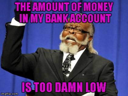 Too Damn High Meme | THE AMOUNT OF MONEY IN MY BANK ACCOUNT IS TOO DAMN LOW | image tagged in memes,too damn high | made w/ Imgflip meme maker