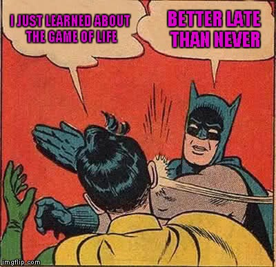 Batman Slapping Robin Meme | I JUST LEARNED ABOUT THE GAME OF LIFE BETTER LATE THAN NEVER | image tagged in memes,batman slapping robin | made w/ Imgflip meme maker