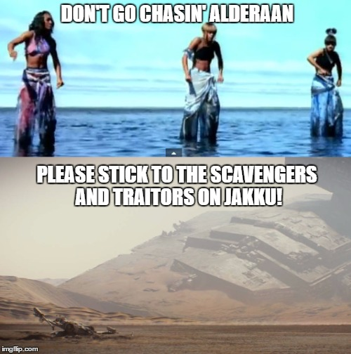 Rogue One news got me like | DON'T GO CHASIN' ALDERAAN PLEASE STICK TO THE SCAVENGERS AND TRAITORS ON JAKKU! | image tagged in starwars,bad pun,starwarstheforceawakens | made w/ Imgflip meme maker