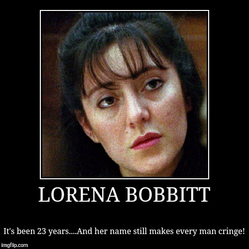 LORENA BOBBITT | It's been 23 years....And her name still makes every man cringe! | image tagged in funny,demotivationals | made w/ Imgflip demotivational maker