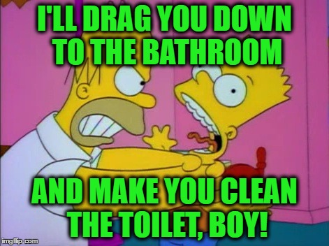 I'LL DRAG YOU DOWN TO THE BATHROOM AND MAKE YOU CLEAN THE TOILET, BOY! | made w/ Imgflip meme maker