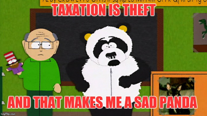 Panda tax |  TAXATION IS THEFT; AND THAT MAKES ME A SAD PANDA | image tagged in sad panda,taxation is theft,south park,sexual harassment,panda | made w/ Imgflip meme maker