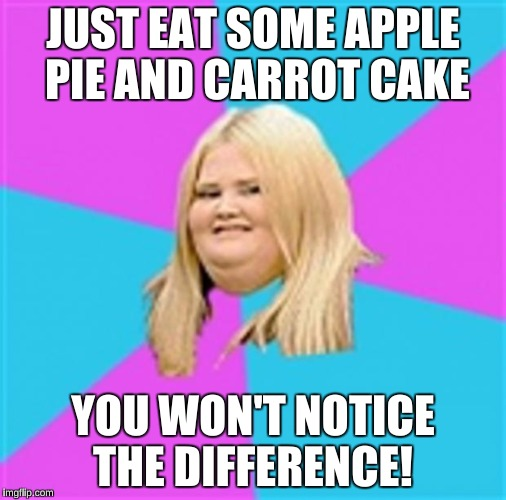 JUST EAT SOME APPLE PIE AND CARROT CAKE YOU WON'T NOTICE THE DIFFERENCE! | made w/ Imgflip meme maker