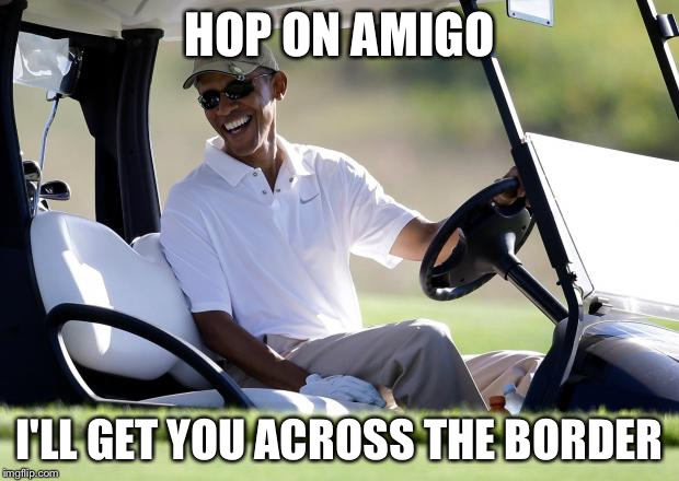 Coyotaje Tee Time  | HOP ON AMIGO I'LL GET YOU ACROSS THE BORDER | image tagged in obama golf,illegal immigration,scotus,border patrol,mexico,trump wall | made w/ Imgflip meme maker