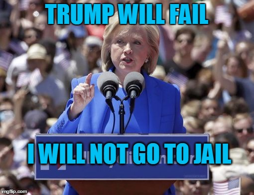 Hillary | TRUMP WILL FAIL I WILL NOT GO TO JAIL | image tagged in hillary | made w/ Imgflip meme maker