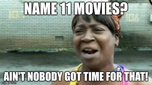 Aint Nobody Got Time For That Meme | NAME 11 MOVIES? AIN'T NOBODY GOT TIME FOR THAT! | image tagged in memes,aint nobody got time for that | made w/ Imgflip meme maker