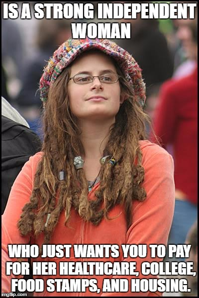 College Liberal (Probably a similar meme has been made) | IS A STRONG INDEPENDENT WOMAN WHO JUST WANTS YOU TO PAY FOR HER HEALTHCARE, COLLEGE, FOOD STAMPS, AND HOUSING. | image tagged in memes,college liberal,feminist,food stamps,free healthcare,free college | made w/ Imgflip meme maker