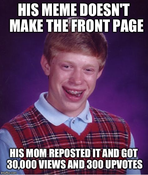 Bad Luck Brian Meme | HIS MEME DOESN'T  MAKE THE FRONT PAGE HIS MOM REPOSTED IT AND GOT 30,000 VIEWS AND 300 UPVOTES | image tagged in memes,bad luck brian | made w/ Imgflip meme maker