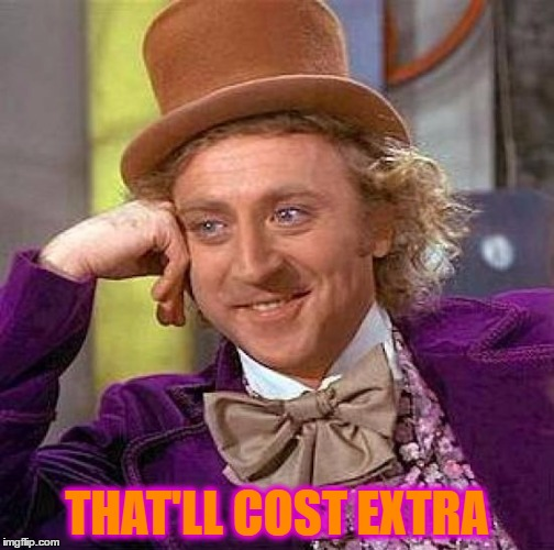 Creepy Condescending Wonka Meme | THAT'LL COST EXTRA | image tagged in memes,creepy condescending wonka | made w/ Imgflip meme maker