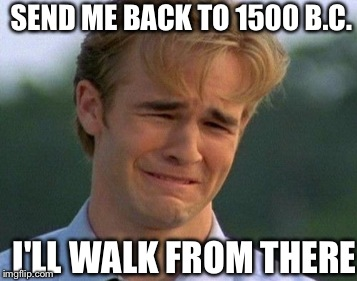 SEND ME BACK TO 1500 B.C. I'LL WALK FROM THERE | made w/ Imgflip meme maker