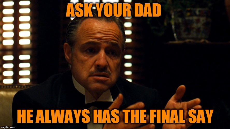 Don Corleone  | ASK YOUR DAD HE ALWAYS HAS THE FINAL SAY | image tagged in don corleone | made w/ Imgflip meme maker