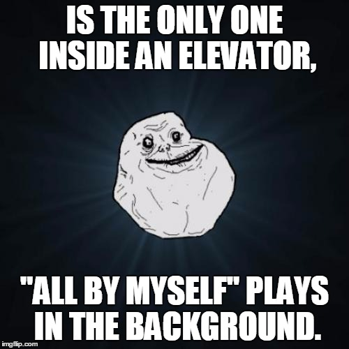 "Just An Average Day As The Forever Alone Guy, Hope This Is Not A Repost... | IS THE ONLY ONE INSIDE AN ELEVATOR, ""ALL BY MYSELF"" PLAYS IN THE BACKGROUND. 