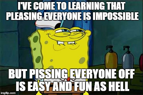 Don't You Squidward Meme |  I'VE COME TO LEARNING THAT PLEASING EVERYONE IS IMPOSSIBLE; BUT PISSING EVERYONE OFF IS EASY AND FUN AS HELL | image tagged in memes,dont you squidward | made w/ Imgflip meme maker