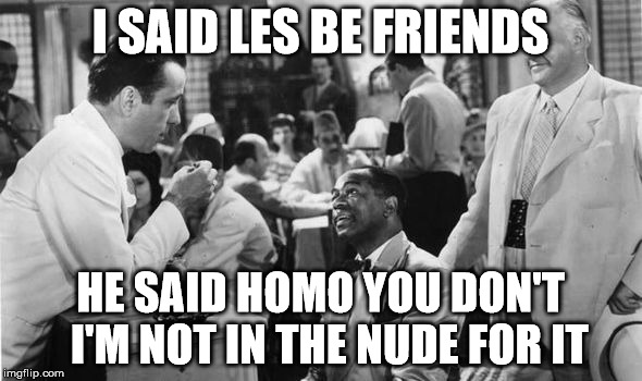 I SAID LES BE FRIENDS HE SAID HOMO YOU DON'T  I'M NOT IN THE NUDE FOR IT | made w/ Imgflip meme maker