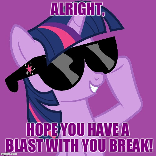 ALRIGHT, HOPE YOU HAVE A BLAST WITH YOU BREAK! | made w/ Imgflip meme maker