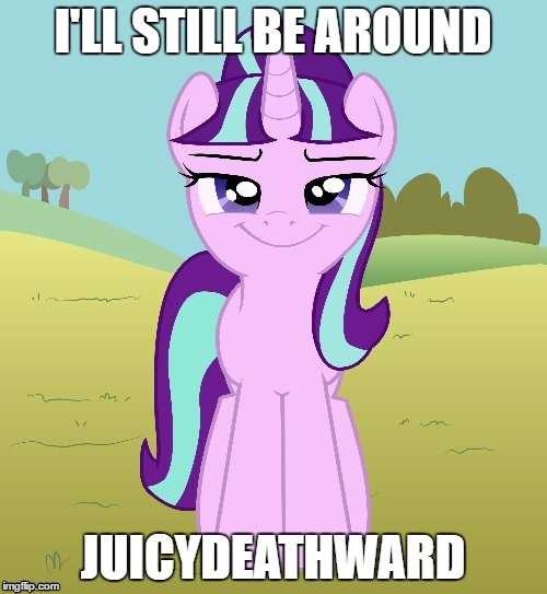 Don't You Starlight Glimmer | I'LL STILL BE AROUND JUICYDEATHWARD | image tagged in don't you starlight glimmer | made w/ Imgflip meme maker