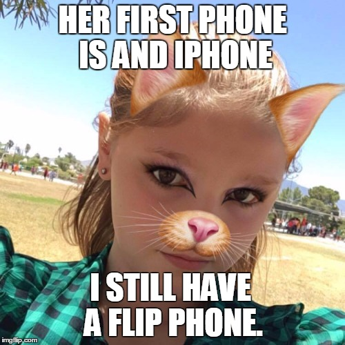 My Girl | HER FIRST PHONE IS AND IPHONE I STILL HAVE A FLIP PHONE. | image tagged in my girl | made w/ Imgflip meme maker