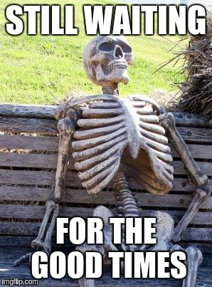 Waiting Skeleton Meme | STILL WAITING FOR THE GOOD TIMES | image tagged in memes,waiting skeleton | made w/ Imgflip meme maker