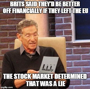 Maury Brexit | BRITS SAID THEY'D BE BETTER OFF FINANCIALLY IF THEY LEFT THE EU THE STOCK MARKET DETERMINED THAT WAS A LIE | image tagged in maury lie detector,brexit,great britain,stock crash,politics,european union | made w/ Imgflip meme maker