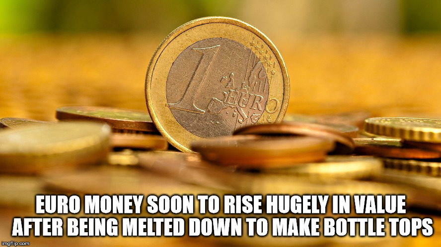 euro | EURO MONEY SOON TO RISE HUGELY IN VALUE AFTER BEING MELTED DOWN TO MAKE BOTTLE TOPS | image tagged in euro | made w/ Imgflip meme maker